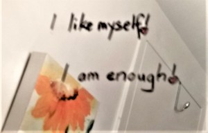 My bathroom mirror messages: I like myself and I am enough.